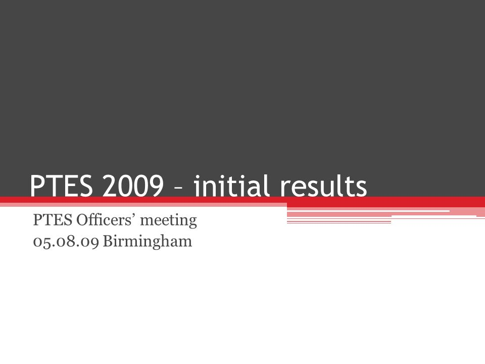 PTES 2009 – initial results PTES Officers meeting 05.08.09 Birmingham