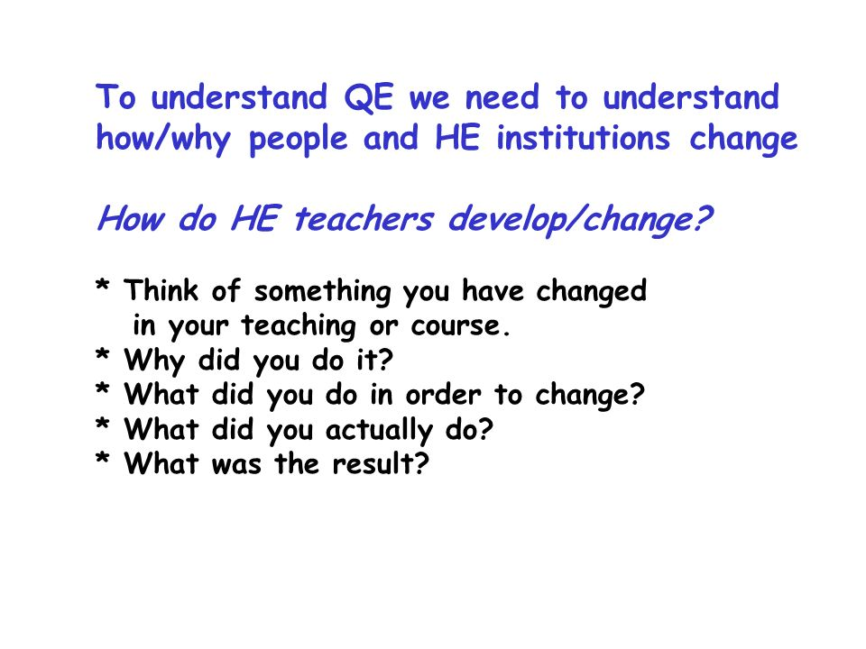 To understand QE we need to understand how/why people and HE institutions change How do HE teachers develop/change.
