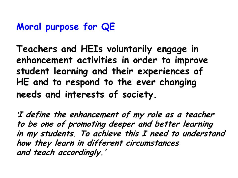 Moral purpose for QE Teachers and HEIs voluntarily engage in enhancement activities in order to improve student learning and their experiences of HE and to respond to the ever changing needs and interests of society.