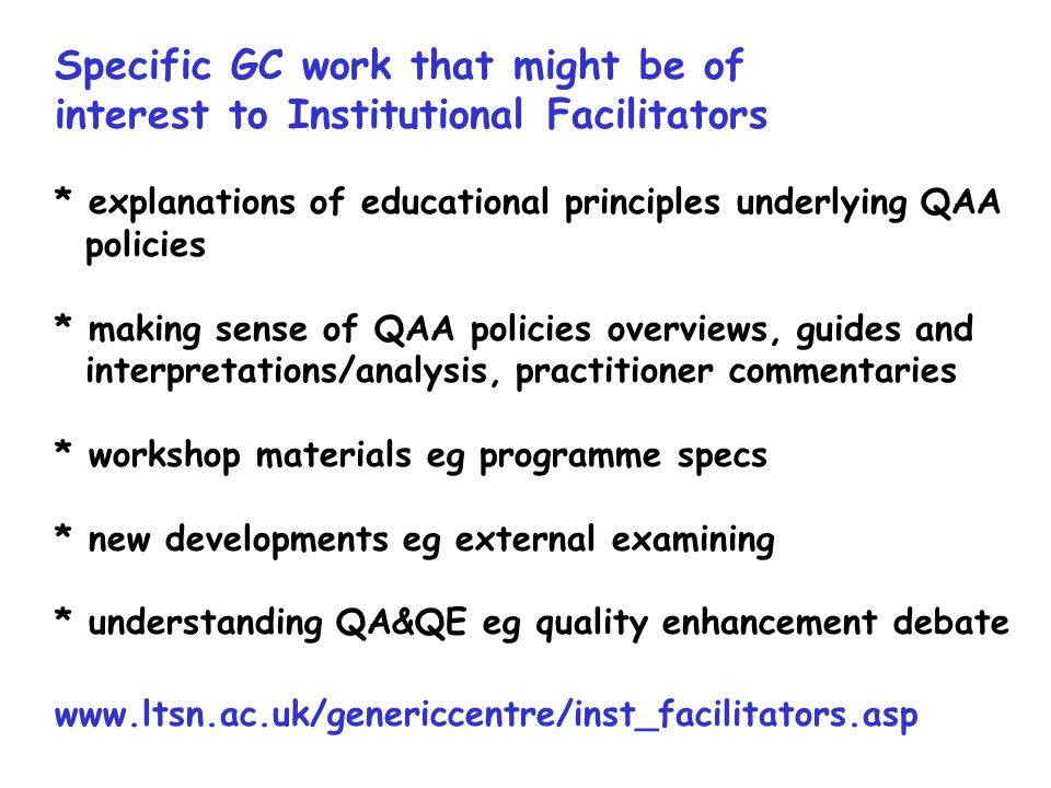 Specific GC work that might be of interest to Institutional Facilitators * explanations of educational principles underlying QAA policies * making sense of QAA policies overviews, guides and interpretations/analysis, practitioner commentaries * workshop materials eg programme specs * new developments eg external examining * understanding QA&QE eg quality enhancement debate www.ltsn.ac.uk/genericcentre/inst_facilitators.asp