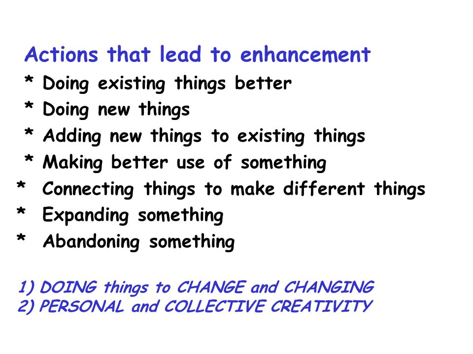 Actions that lead to enhancement * Doing existing things better * Doing new things * Adding new things to existing things * Making better use of something * Connecting things to make different things * Expanding something * Abandoning something 1) DOING things to CHANGE and CHANGING 2) PERSONAL and COLLECTIVE CREATIVITY