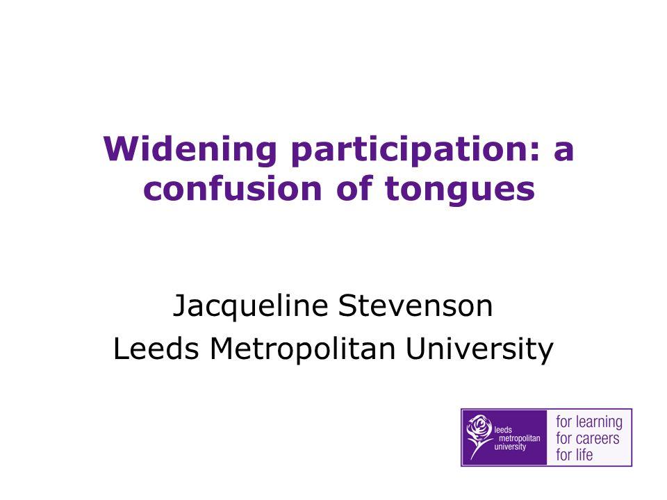 Widening participation: a confusion of tongues Jacqueline Stevenson Leeds Metropolitan University