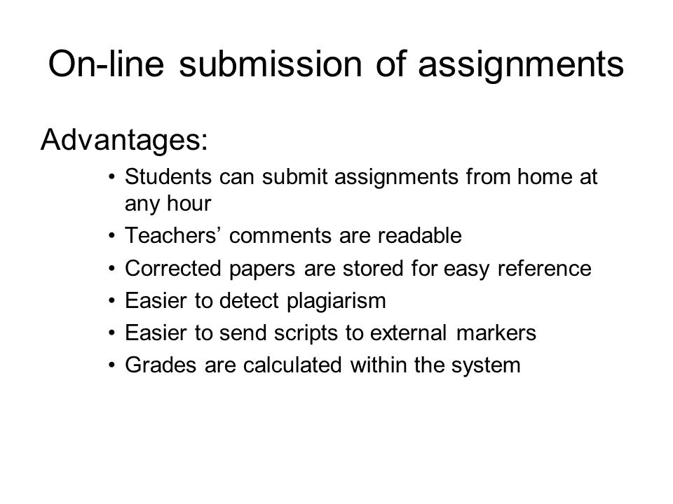 On-line submission of assignments Disadvantages: Students/teachers who do not like working digitally will resist Health concerns for continued work at a computer Some on-line systems can be more cumbersome to use than others (from the teachers perspective)