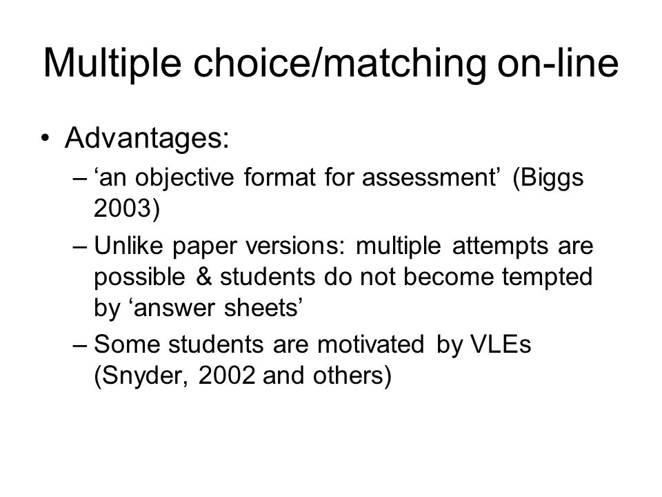 Multiple choice/matching on-line Advantages: –an objective format for assessment (Biggs 2003) –Unlike paper versions: multiple attempts are possible & students do not become tempted by answer sheets –Some students are motivated by VLEs (Snyder, 2002 and others)