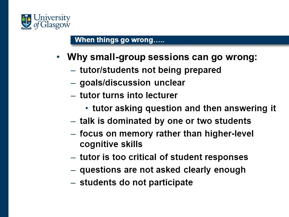 When things go wrong….. Why small-group sessions can go wrong: –tutor/students not being prepared –goals/discussion unclear –tutor turns into lecturer
