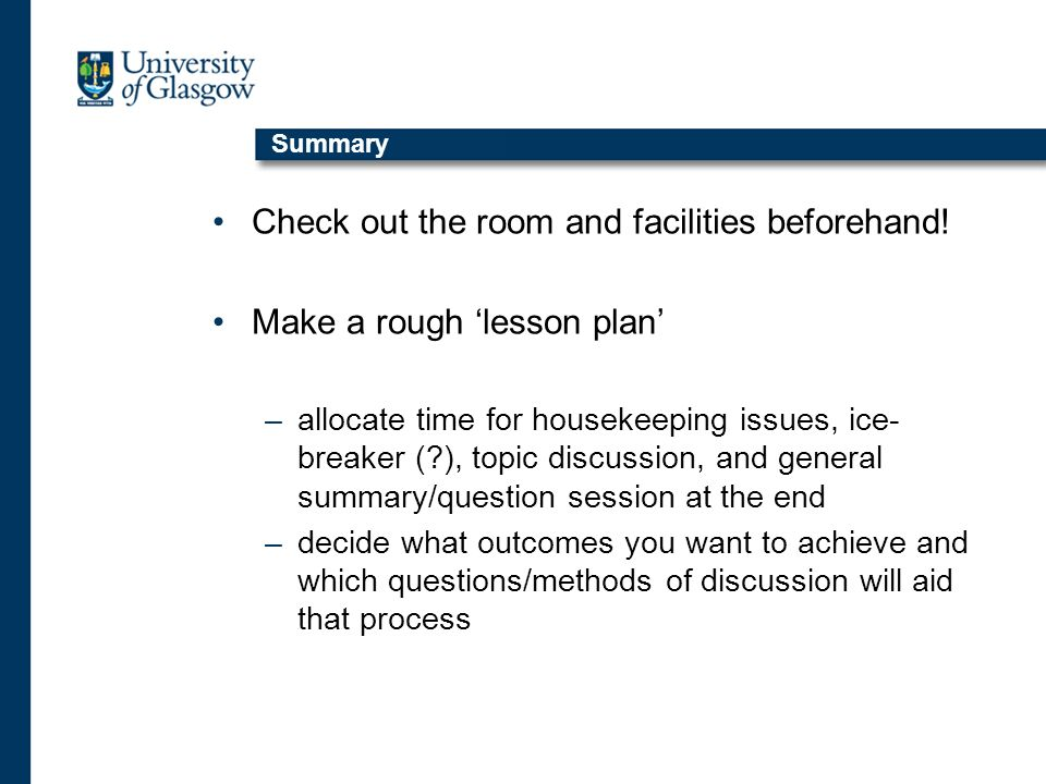 Summary Check out the room and facilities beforehand! Make a rough lesson plan –allocate time for housekeeping issues, ice- breaker (?), topic discuss