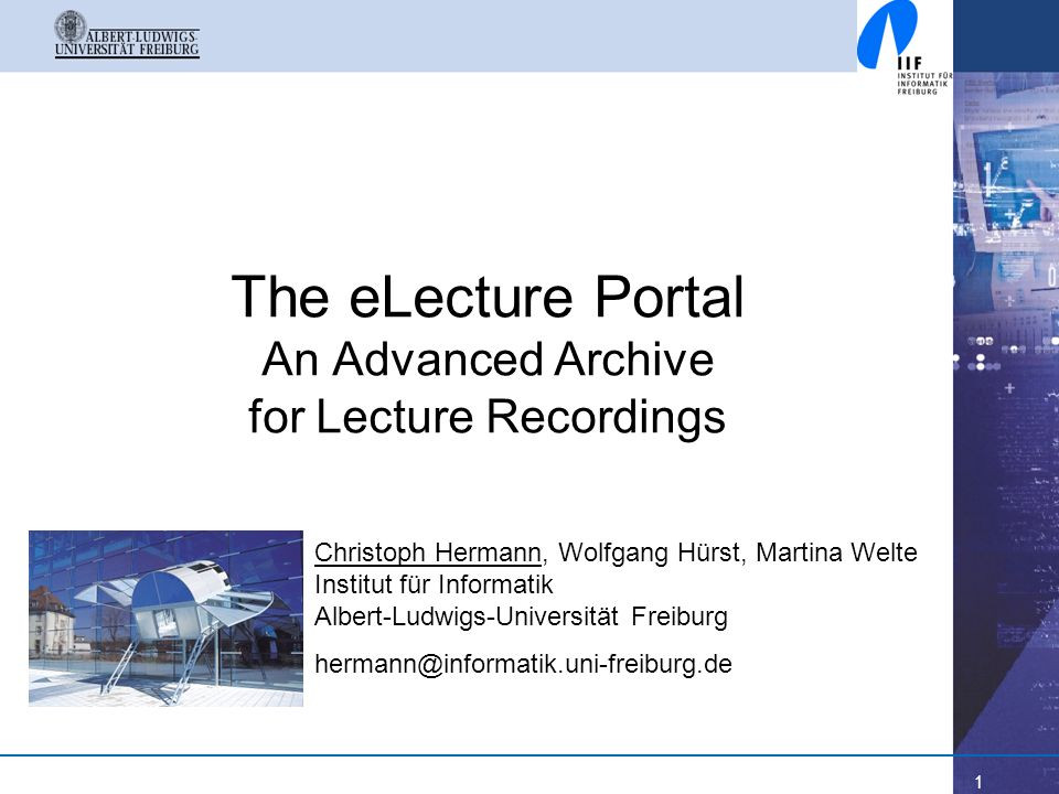 1 The eLecture Portal An Advanced Archive for Lecture Recordings Christoph Hermann, Wolfgang Hürst, Martina Welte Institut für Informatik Albert-Ludwi