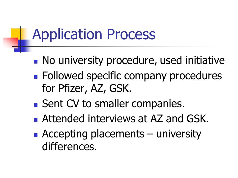 Application Process No university procedure, used initiative Followed specific company procedures for Pfizer, AZ, GSK.
