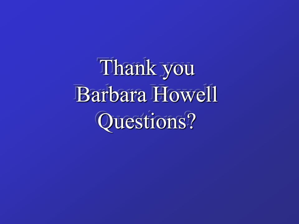 Thank you Barbara Howell Questions?