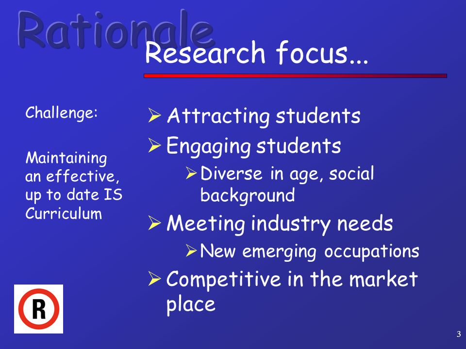 3 Research focus... Challenge: Maintaining an effective, up to date IS Curriculum Attracting students Engaging students Diverse in age, social backgro