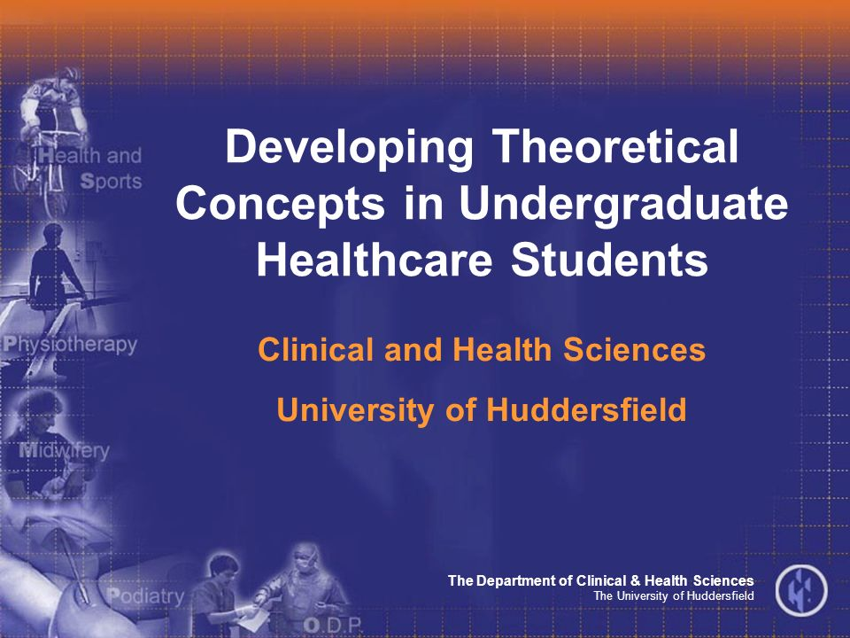 The Department of Clinical & Health Sciences The University of Huddersfield Developing Theoretical Concepts in Undergraduate Healthcare Students Clinical and Health Sciences University of Huddersfield