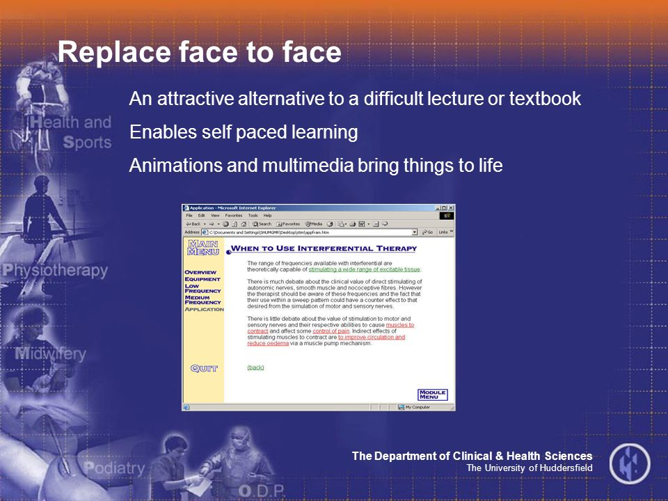 The Department of Clinical & Health Sciences The University of Huddersfield Replace face to face An attractive alternative to a difficult lecture or textbook Enables self paced learning Animations and multimedia bring things to life