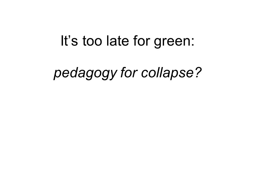 Its too late for green: pedagogy for collapse