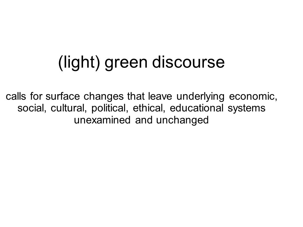 (light) green discourse calls for surface changes that leave underlying economic, social, cultural, political, ethical, educational systems unexamined and unchanged
