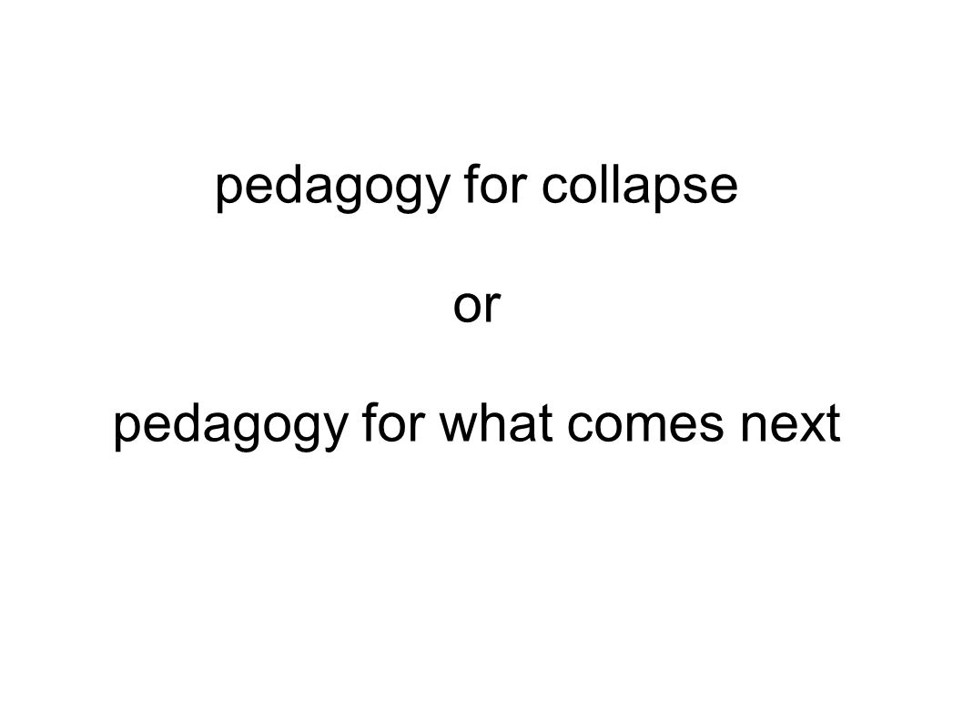pedagogy for collapse or pedagogy for what comes next