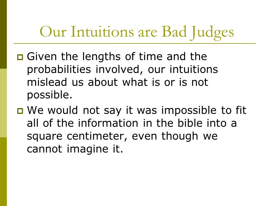 Our Intuitions are Bad Judges Given the lengths of time and the probabilities involved, our intuitions mislead us about what is or is not possible.