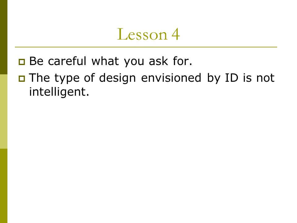Lesson 4 Be careful what you ask for. The type of design envisioned by ID is not intelligent.