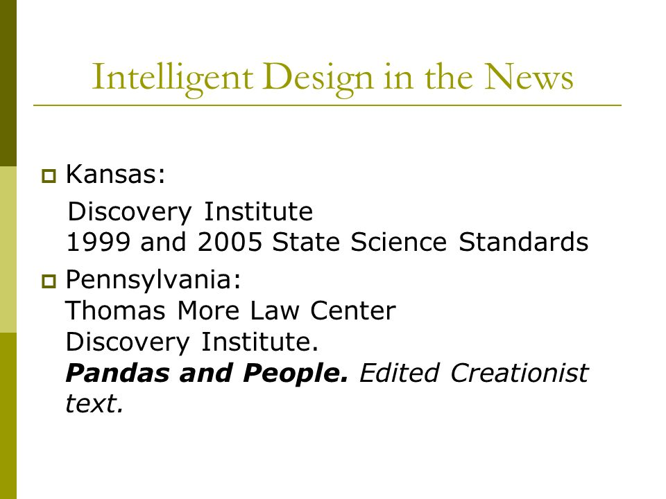 Intelligent Design in the News Kansas: Discovery Institute 1999 and 2005 State Science Standards Pennsylvania: Thomas More Law Center Discovery Institute.