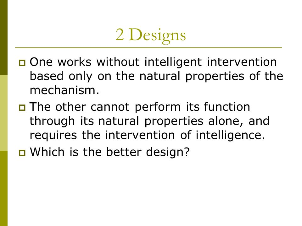 2 Designs One works without intelligent intervention based only on the natural properties of the mechanism.