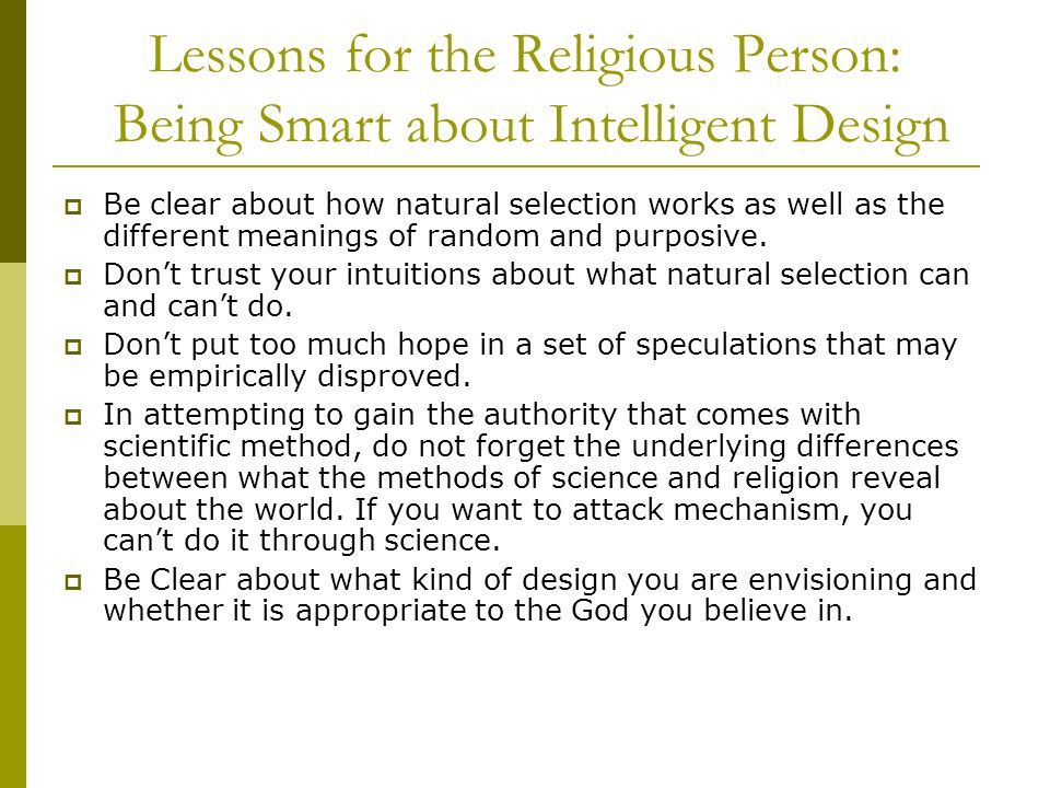 Lessons for the Religious Person: Being Smart about Intelligent Design Be clear about how natural selection works as well as the different meanings of random and purposive.