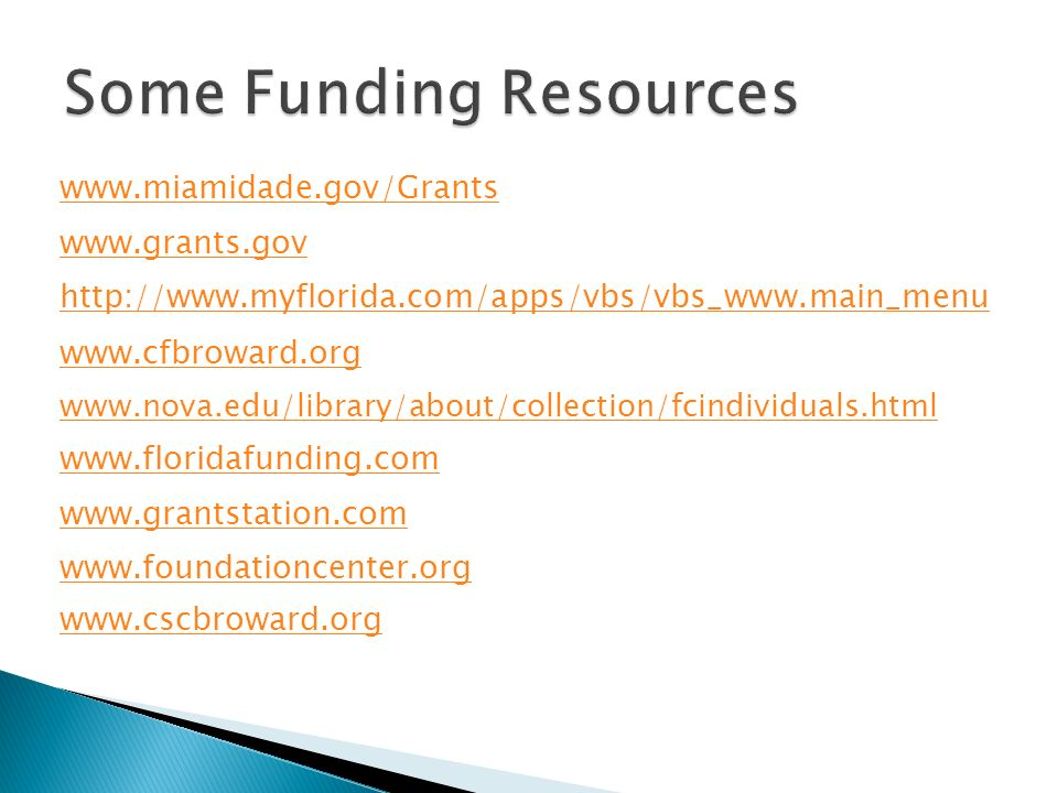 www.miamidade.gov/Grants www.grants.gov http://www.myflorida.com/apps/vbs/vbs_www.main_menu www.cfbroward.org www.nova.edu/library/about/collection/fcindividuals.html www.floridafunding.com www.grantstation.com www.foundationcenter.org www.cscbroward.org
