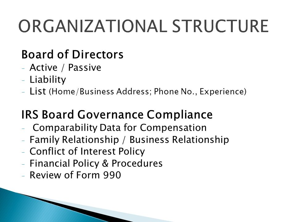 Board of Directors - Active / Passive - Liability - List (Home/Business Address; Phone No., Experience) IRS Board Governance Compliance - Comparability Data for Compensation - Family Relationship / Business Relationship - Conflict of Interest Policy - Financial Policy & Procedures - Review of Form 990