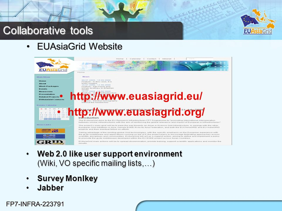 Collaborative tools http://www.euasiagrid.eu/ http://www.euasiagrid.org/ Web 2.0 like user support environment (Wiki, VO specific mailing lists,…)Web 2.0 like user support environment (Wiki, VO specific mailing lists,…) EUAsiaGrid WebsiteEUAsiaGrid Website Survey MonlkeySurvey Monlkey JabberJabber