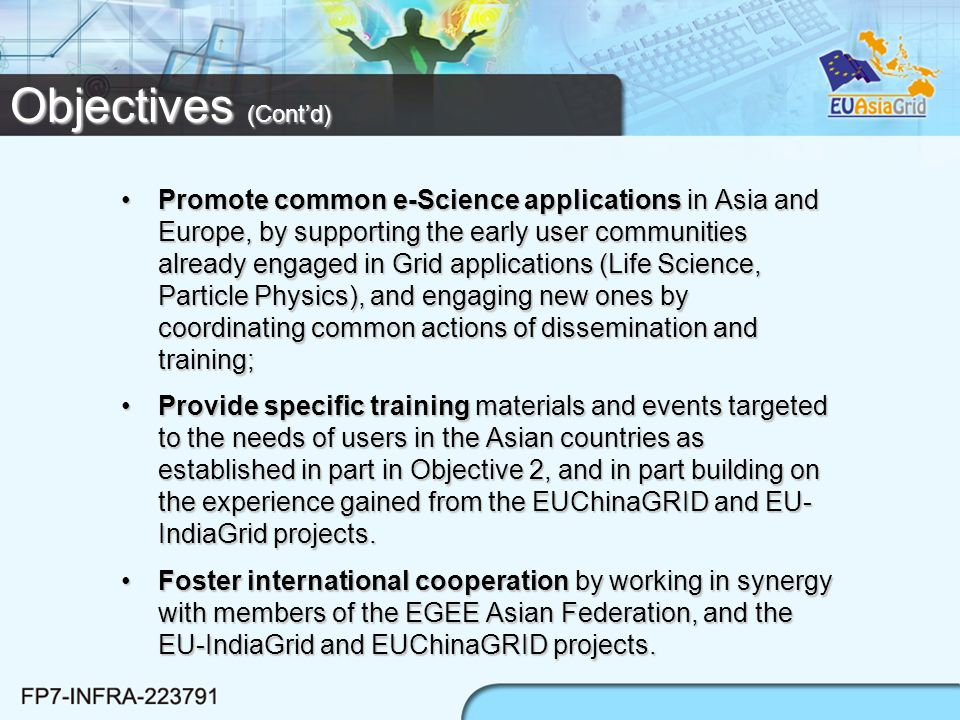 Promote common e-Science applications in Asia and Europe, by supporting the early user communities already engaged in Grid applications (Life Science, Particle Physics), and engaging new ones by coordinating common actions of dissemination and training;Promote common e-Science applications in Asia and Europe, by supporting the early user communities already engaged in Grid applications (Life Science, Particle Physics), and engaging new ones by coordinating common actions of dissemination and training; Provide specific training materials and events targeted to the needs of users in the Asian countries as established in part in Objective 2, and in part building on the experience gained from the EUChinaGRID and EU- IndiaGrid projects.Provide specific training materials and events targeted to the needs of users in the Asian countries as established in part in Objective 2, and in part building on the experience gained from the EUChinaGRID and EU- IndiaGrid projects.