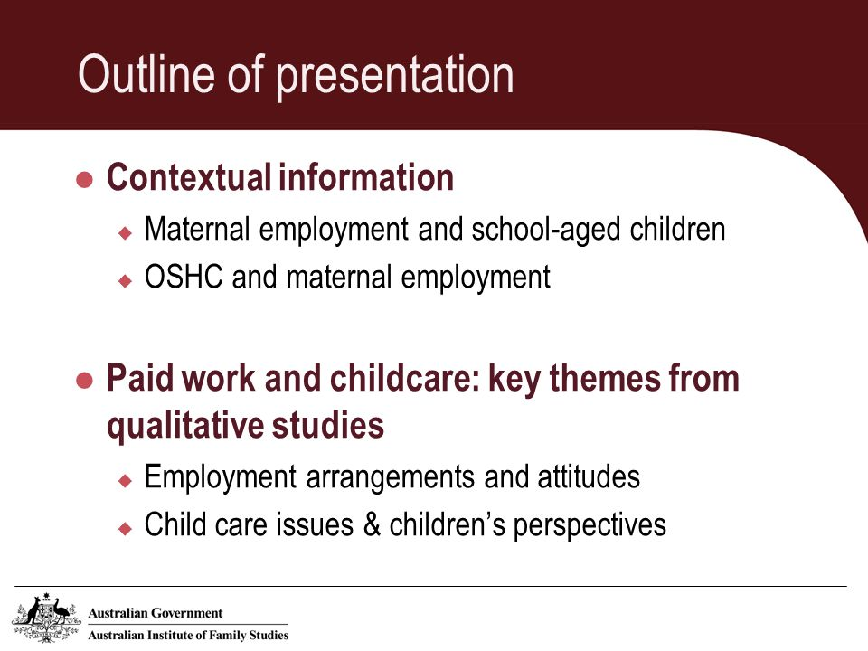 Outline of presentation Contextual information Maternal employment and school-aged children OSHC and maternal employment Paid work and childcare: key themes from qualitative studies Employment arrangements and attitudes Child care issues & childrens perspectives