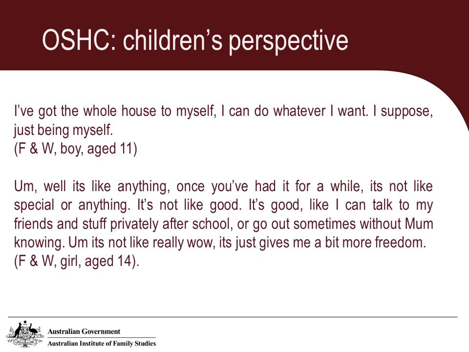 OSHC: childrens perspective Ive got the whole house to myself, I can do whatever I want.