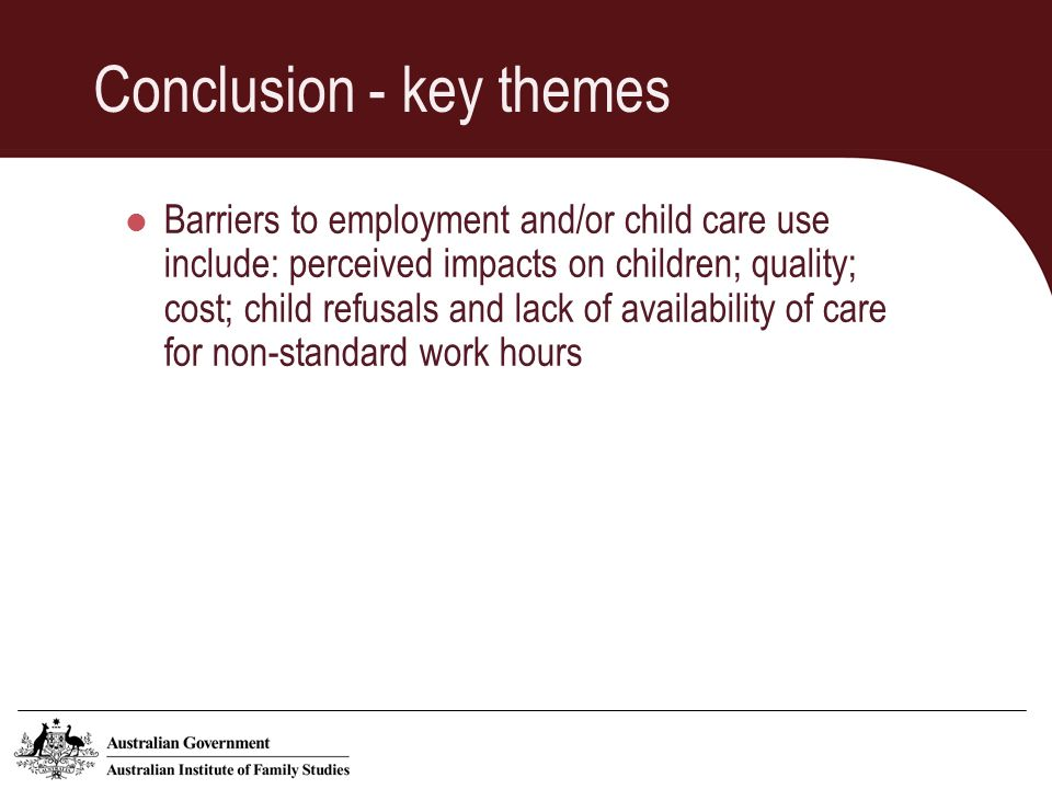 Conclusion - key themes Barriers to employment and/or child care use include: perceived impacts on children; quality; cost; child refusals and lack of availability of care for non-standard work hours