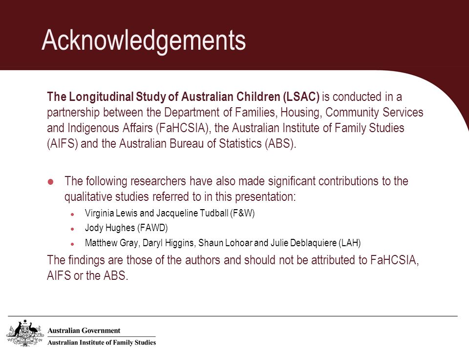 Acknowledgements The Longitudinal Study of Australian Children (LSAC) is conducted in a partnership between the Department of Families, Housing, Community Services and Indigenous Affairs (FaHCSIA), the Australian Institute of Family Studies (AIFS) and the Australian Bureau of Statistics (ABS).