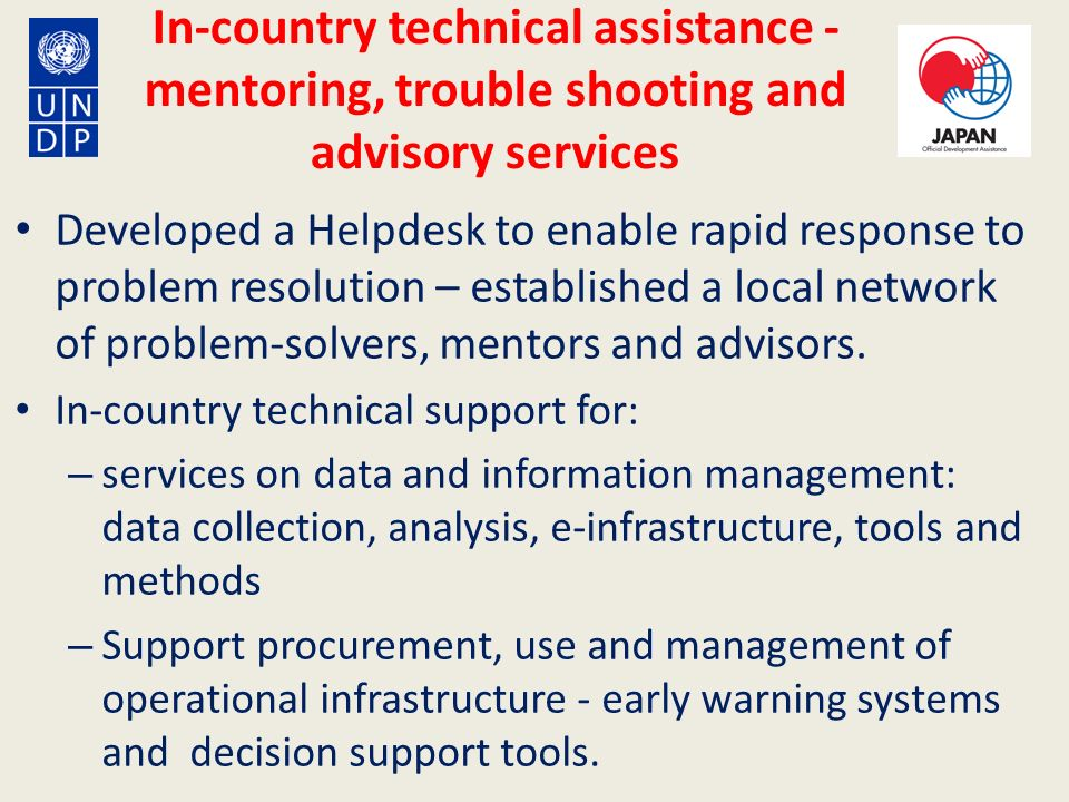 In-country technical assistance - mentoring, trouble shooting and advisory services Developed a Helpdesk to enable rapid response to problem resolutio