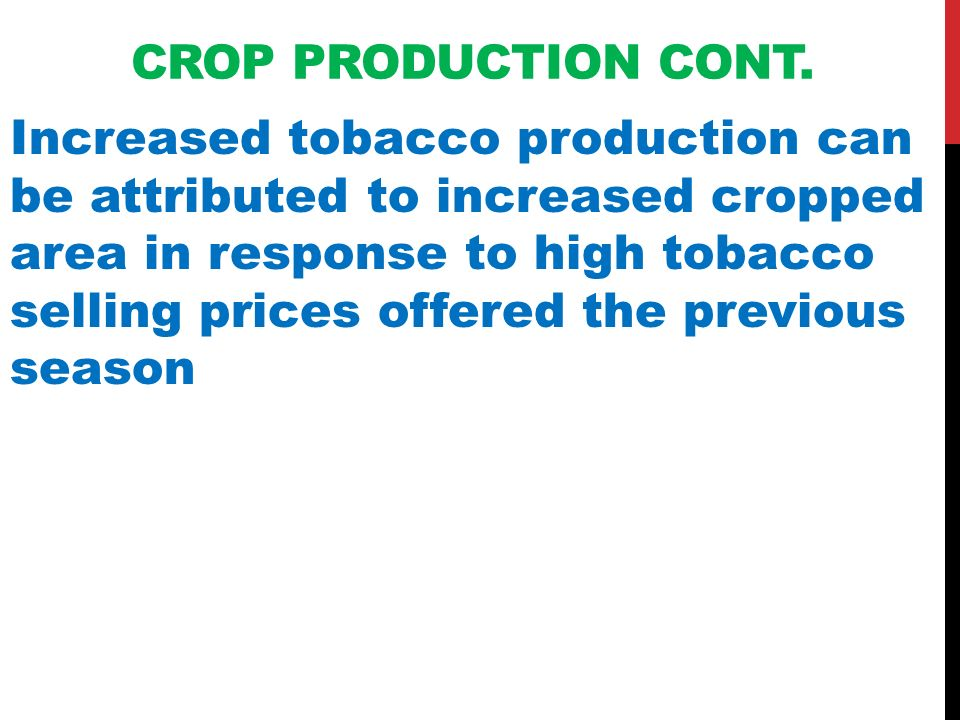 CROP PRODUCTION CONT. Increased tobacco production can be attributed to increased cropped area in response to high tobacco selling prices offered the