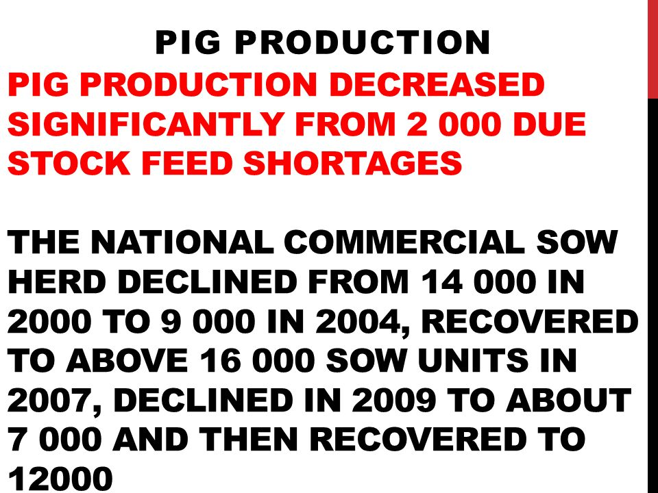 PIG PRODUCTION DECREASED SIGNIFICANTLY FROM 2 000 DUE STOCK FEED SHORTAGES THE NATIONAL COMMERCIAL SOW HERD DECLINED FROM 14 000 IN 2000 TO 9 000 IN 2