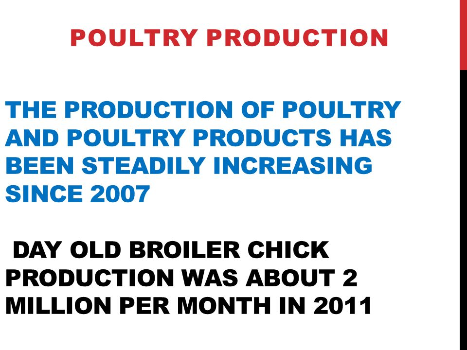 THE PRODUCTION OF POULTRY AND POULTRY PRODUCTS HAS BEEN STEADILY INCREASING SINCE 2007 DAY OLD BROILER CHICK PRODUCTION WAS ABOUT 2 MILLION PER MONTH