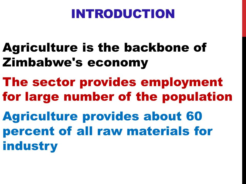 INTRODUCTION Agriculture is the backbone of Zimbabwe's economy The sector provides employment for large number of the population Agriculture provides