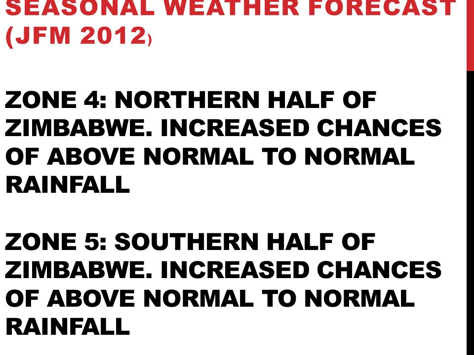ZONE 4: NORTHERN HALF OF ZIMBABWE. INCREASED CHANCES OF ABOVE NORMAL TO NORMAL RAINFALL ZONE 5: SOUTHERN HALF OF ZIMBABWE. INCREASED CHANCES OF ABOVE