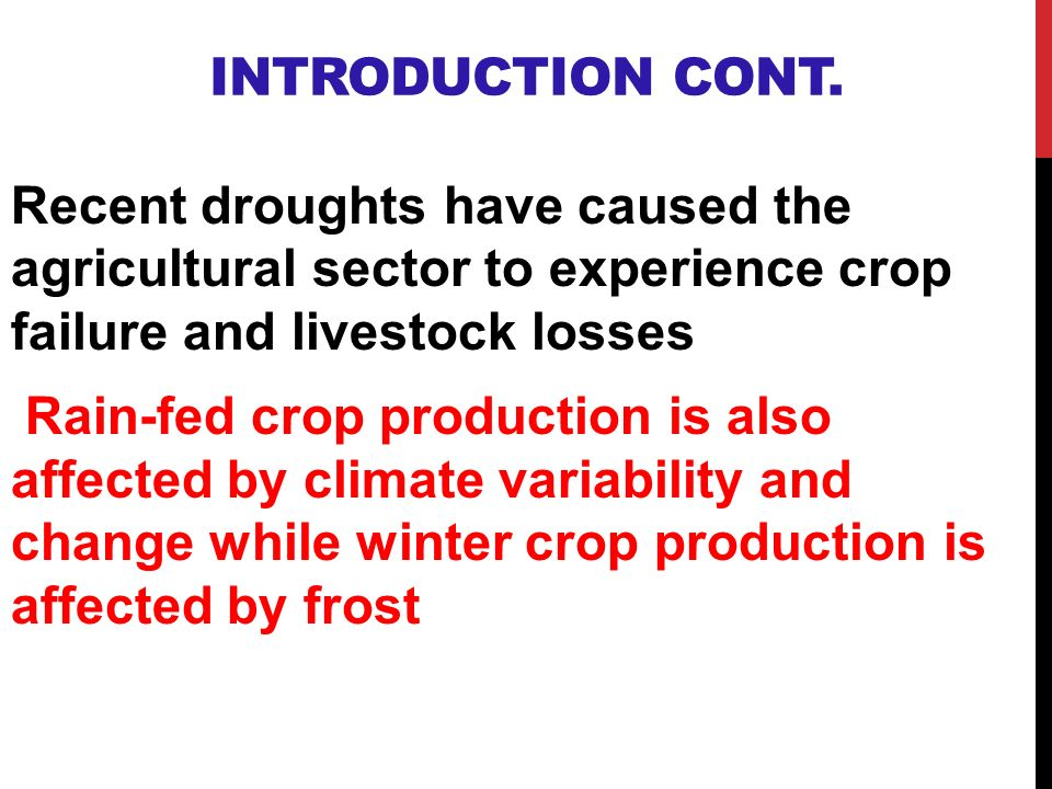 INTRODUCTION CONT. Recent droughts have caused the agricultural sector to experience crop failure and livestock losses Rain-fed crop production is als