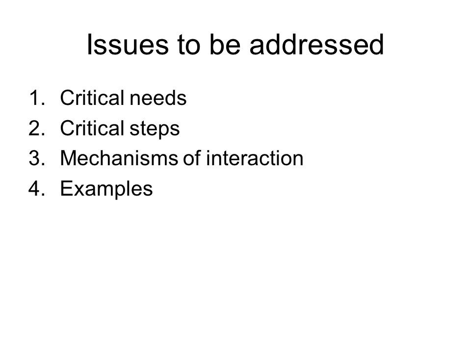 Issues to be addressed 1.Critical needs 2.Critical steps 3.Mechanisms of interaction 4.Examples