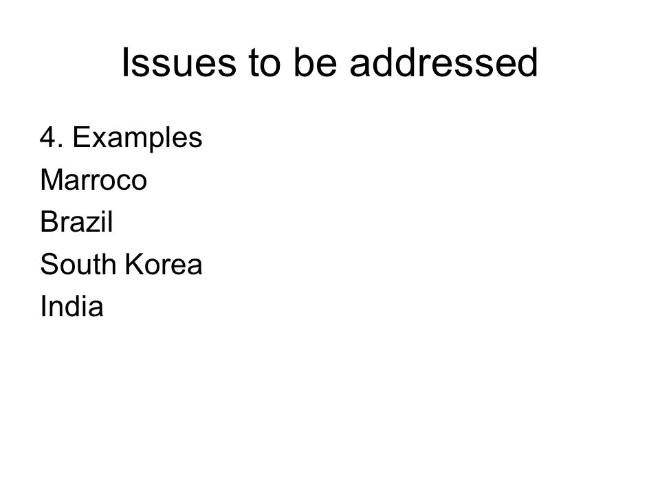 Issues to be addressed 4. Examples Marroco Brazil South Korea India