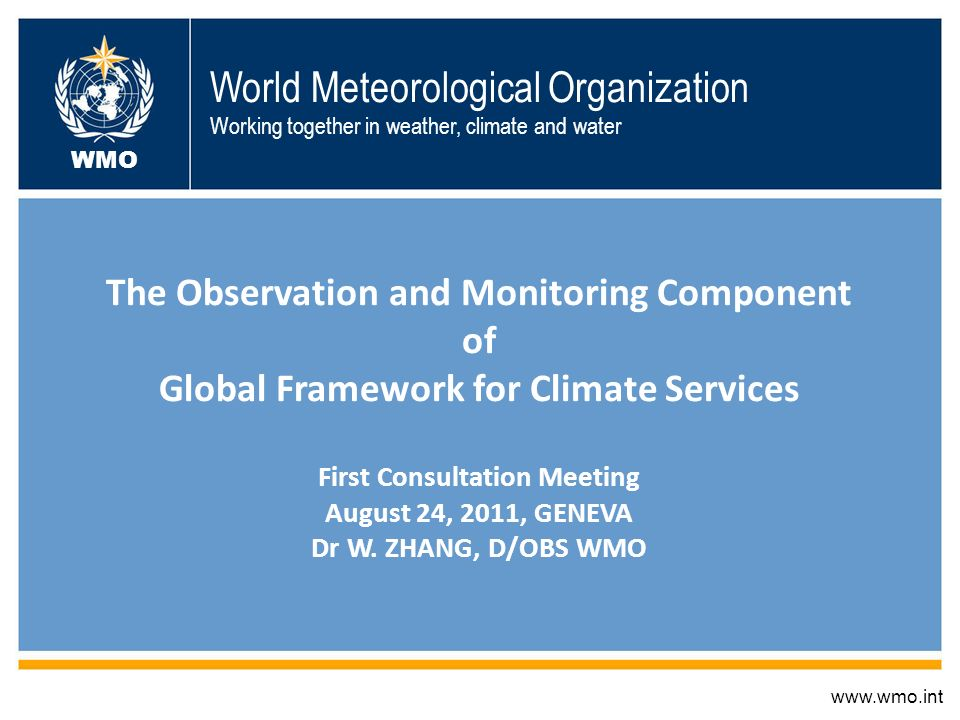 World Meteorological Organization Working together in weather, climate and water The Observation and Monitoring Component of Global Framework for Climate Services First Consultation Meeting August 24, 2011, GENEVA Dr W.