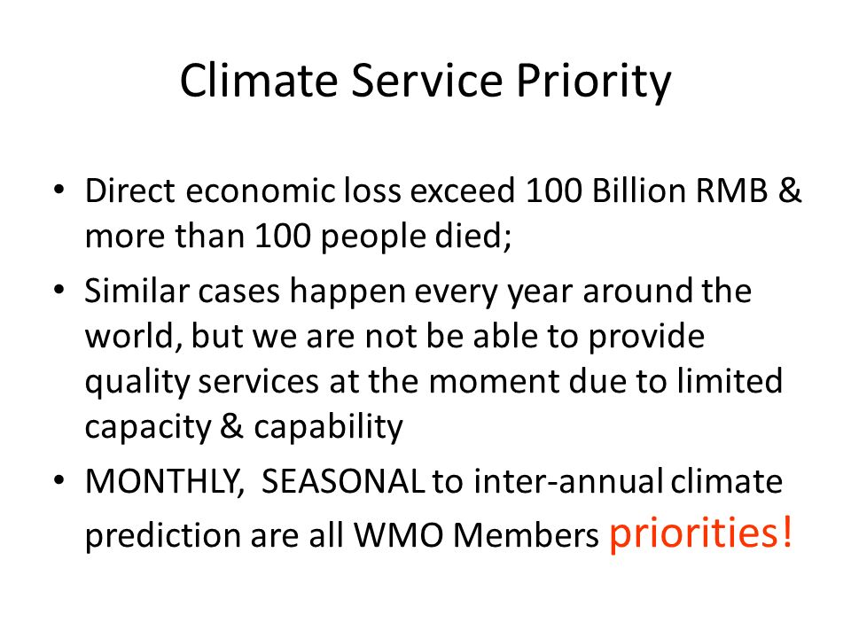 Climate Service Priority Direct economic loss exceed 100 Billion RMB & more than 100 people died; Similar cases happen every year around the world, but we are not be able to provide quality services at the moment due to limited capacity & capability MONTHLY, SEASONAL to inter-annual climate prediction are all WMO Members priorities!
