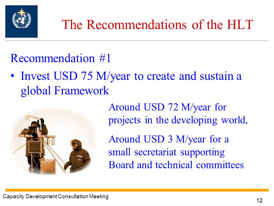 The Recommendations of the HLT Recommendation #1 Invest USD 75 M/year to create and sustain a global Framework Around USD 72 M/year for projects in the developing world, Around USD 3 M/year for a small secretariat supporting Board and technical committees Capacity Development Consultation Meeting 12