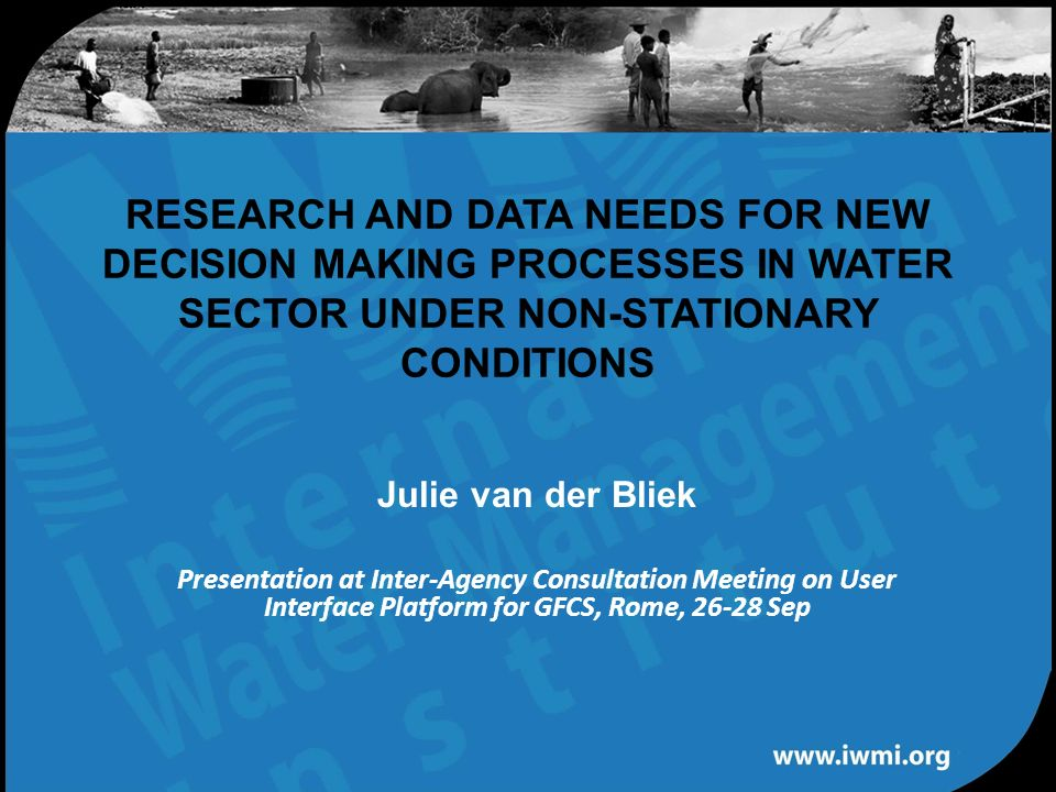 Water for a food-secure world RESEARCH AND DATA NEEDS FOR NEW DECISION MAKING PROCESSES IN WATER SECTOR UNDER NON-STATIONARY CONDITIONS Julie van der Bliek Presentation at Inter-Agency Consultation Meeting on User Interface Platform for GFCS, Rome, 26-28 Sep