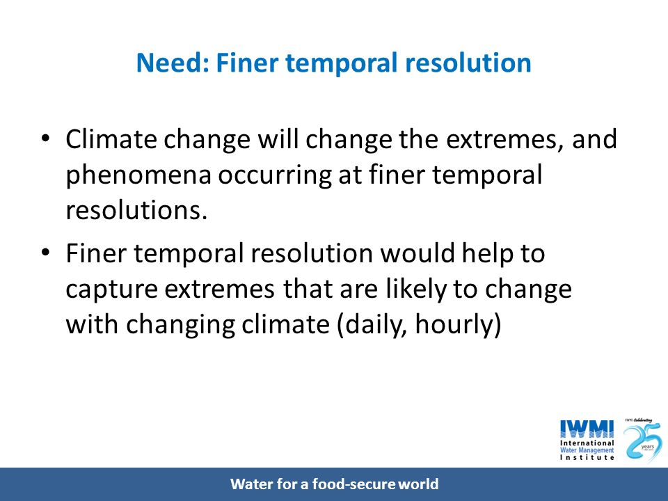 Water for a food-secure world Need: Finer temporal resolution Climate change will change the extremes, and phenomena occurring at finer temporal resolutions.