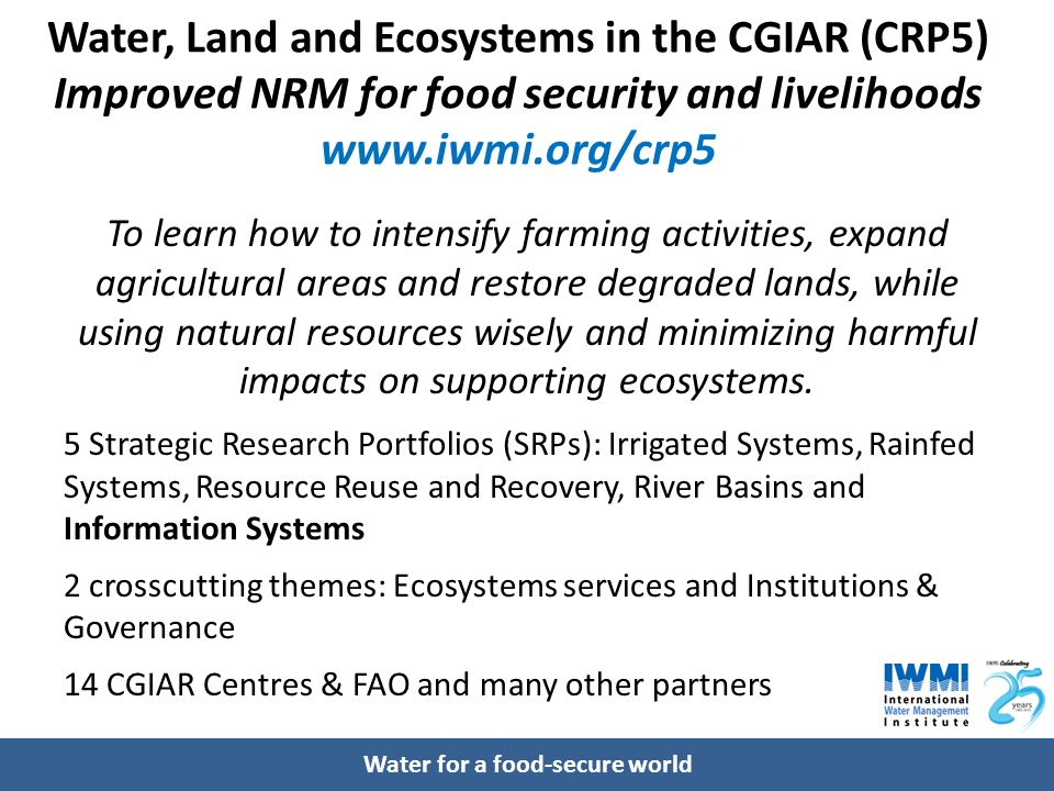 Water for a food-secure world Water, Land and Ecosystems in the CGIAR (CRP5) Improved NRM for food security and livelihoods www.iwmi.org/crp5 To learn how to intensify farming activities, expand agricultural areas and restore degraded lands, while using natural resources wisely and minimizing harmful impacts on supporting ecosystems.
