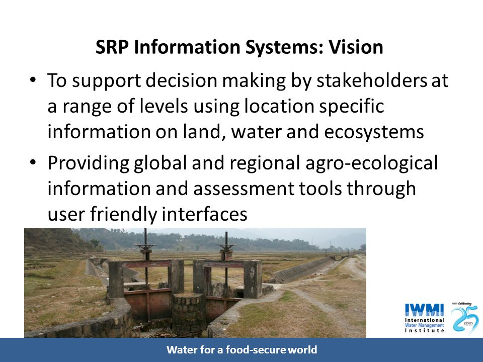 Water for a food-secure world SRP Information Systems: Vision To support decision making by stakeholders at a range of levels using location specific information on land, water and ecosystems Providing global and regional agroecological information and assessment tools through user friendly interfaces
