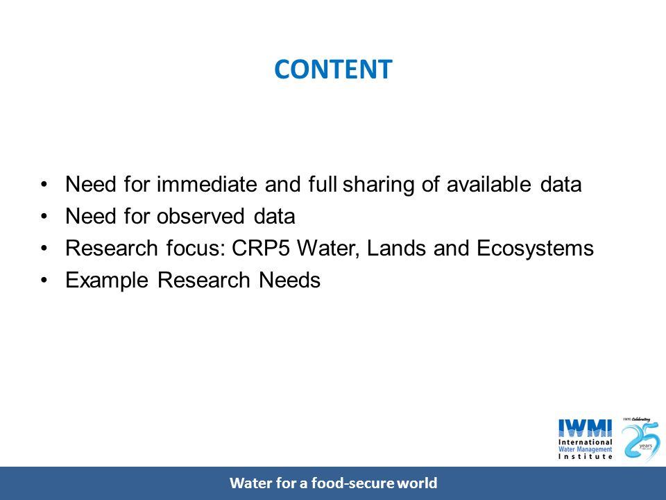 Water for a food-secure world CONTENT Need for immediate and full sharing of available data Need for observed data Research focus: CRP5 Water, Lands and Ecosystems Example Research Needs