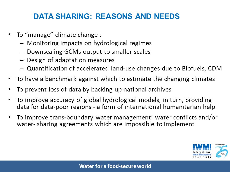 Water for a food-secure world DATA SHARING: REASONS AND NEEDS To manage climate change : – Monitoring impacts on hydrological regimes – Downscaling GCMs output to smaller scales – Design of adaptation measures – Quantification of accelerated land-use changes due to Biofuels, CDM To have a benchmark against which to estimate the changing climates To prevent loss of data by backing up national archives To improve accuracy of global hydrological models, in turn, providing data for data-poor regions - a form of international humanitarian help To improve trans-boundary water management: water conflicts and/or water- sharing agreements which are impossible to implement